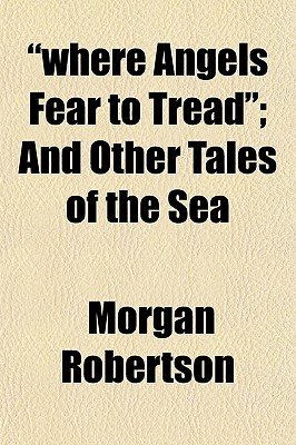 'Where Angels Fear to Tread,'; And Other Tales of the Sea by Robertson, Morgan/ General Books [Paperback]